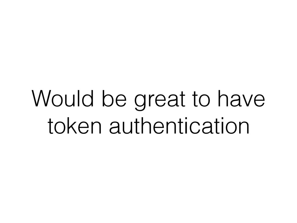 Would be great to have token authentication