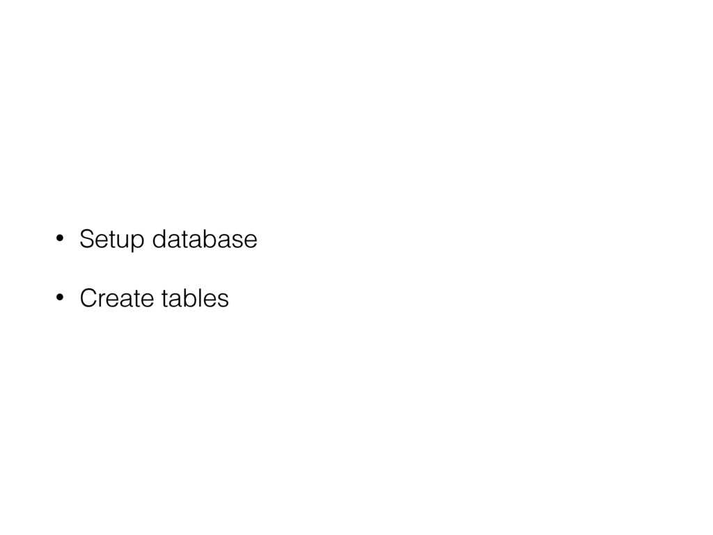 • Setup database • Create tables