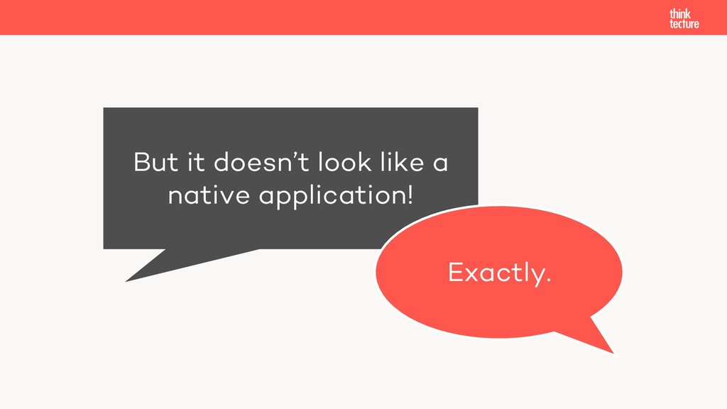 But it doesn't look like a native application! ...