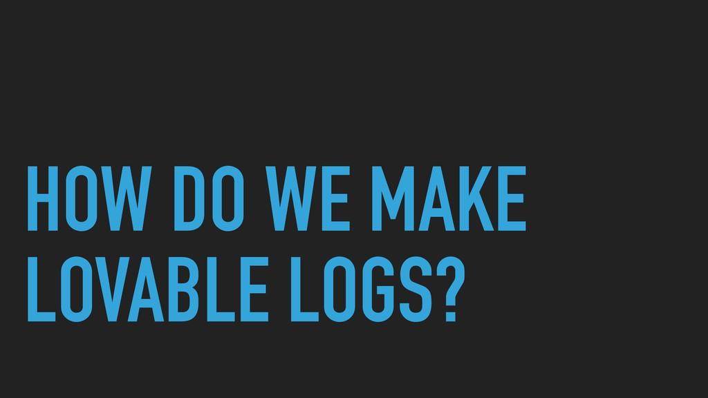 HOW DO WE MAKE LOVABLE LOGS?