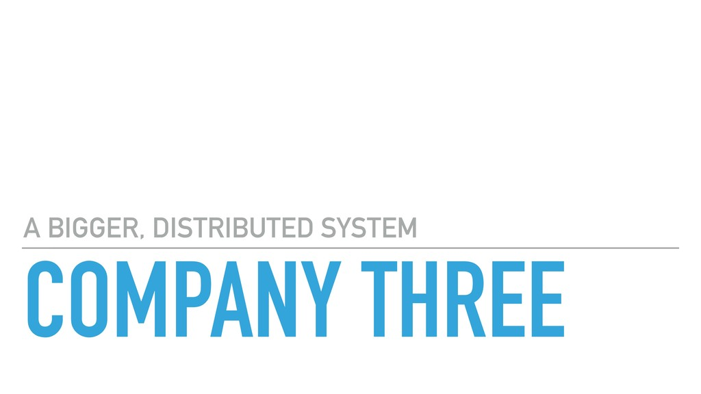 COMPANY THREE A BIGGER, DISTRIBUTED SYSTEM