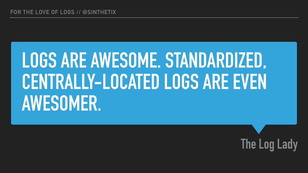 LOGS ARE AWESOME. STANDARDIZED, CENTRALLY-LOCAT...