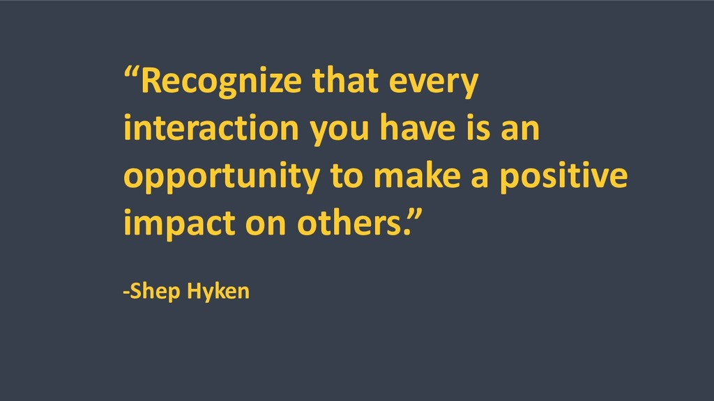 """Recognize that every interaction you have is a..."
