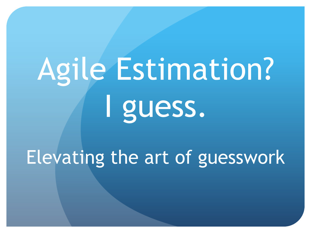 Agile Estimation? I guess. Elevating the art of...