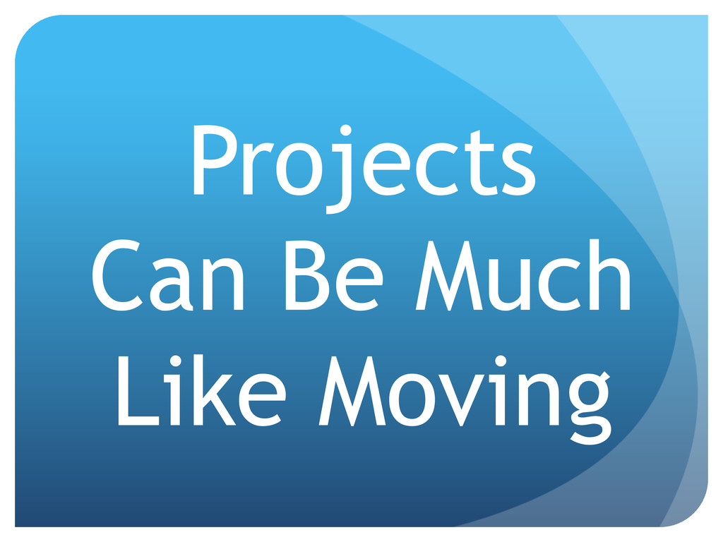 Projects Can Be Much Like Moving