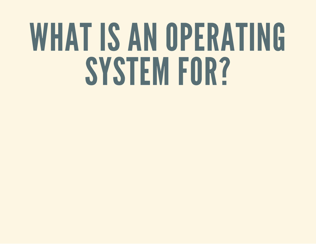 WHAT IS AN OPERATING SYSTEM FOR?