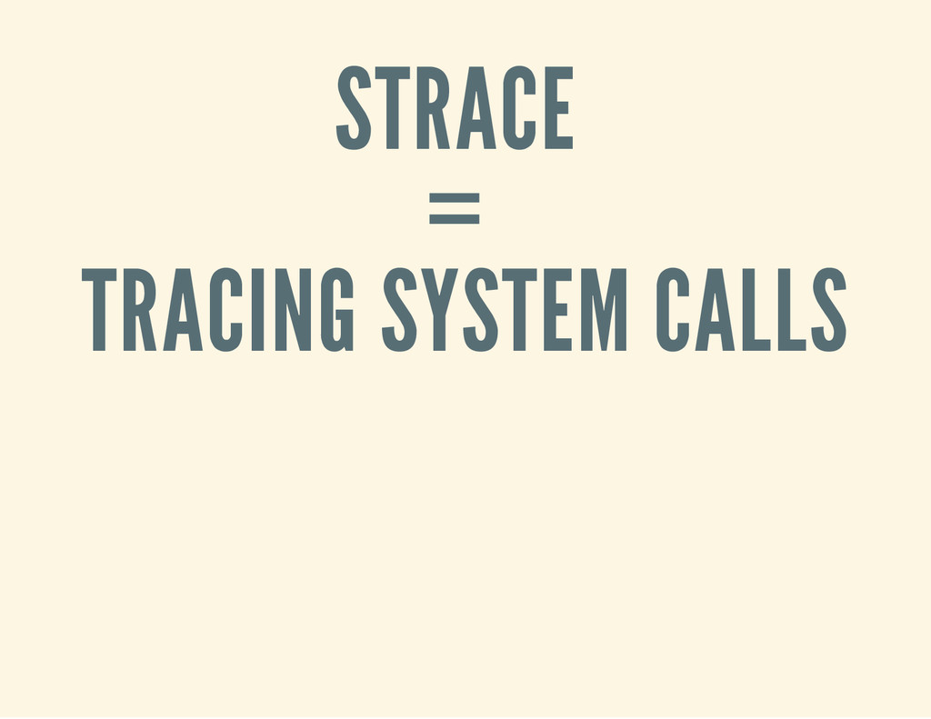 STRACE = TRACING SYSTEM CALLS