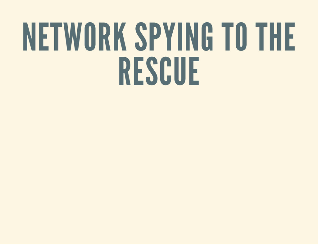 NETWORK SPYING TO THE RESCUE