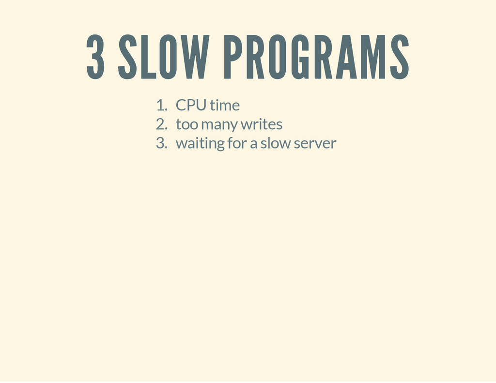 3 SLOW PROGRAMS 1. CPU time 2. too many writes ...