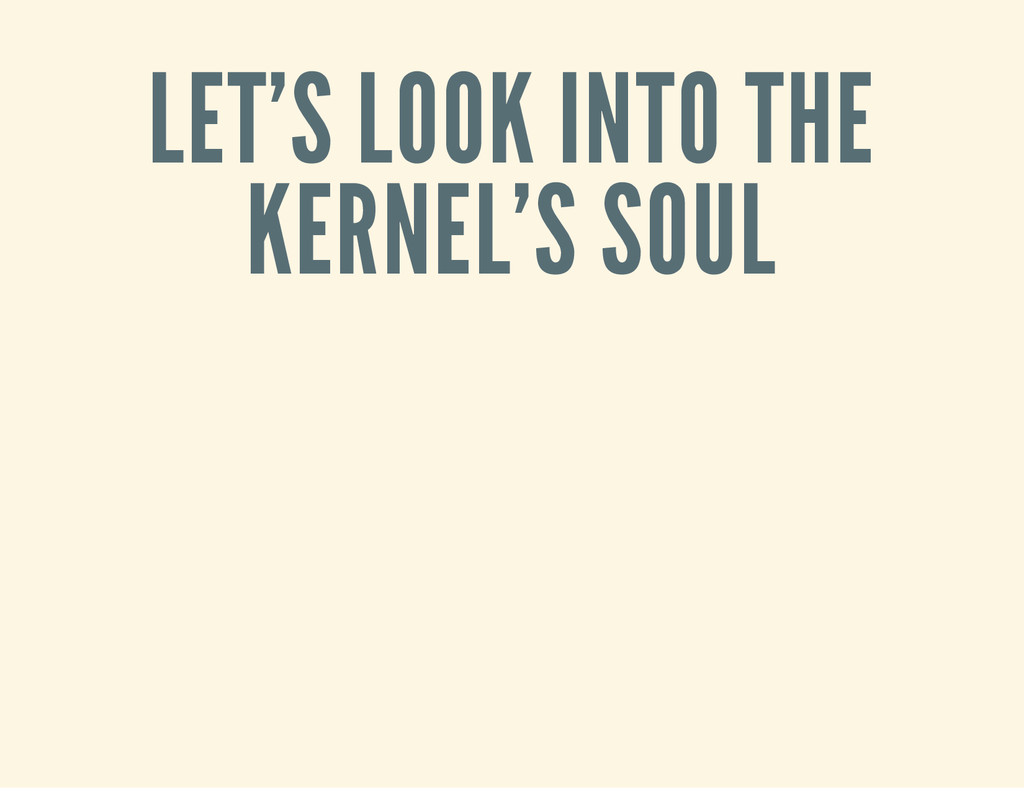 LET'S LOOK INTO THE KERNEL'S SOUL