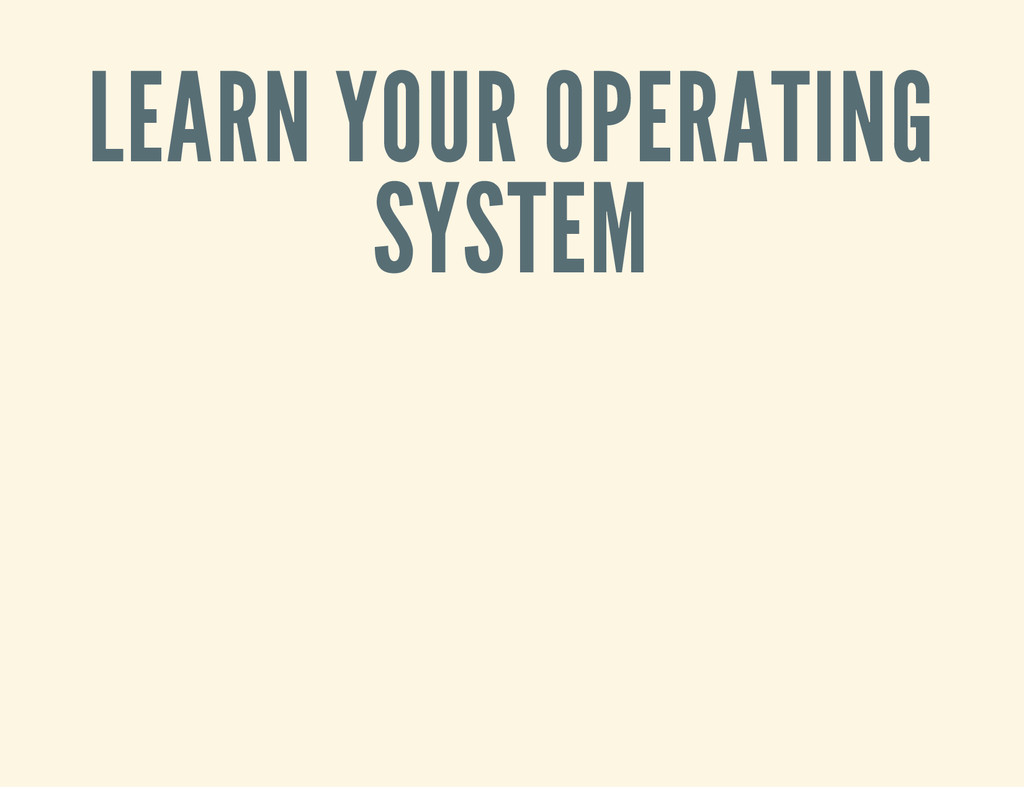 LEARN YOUR OPERATING SYSTEM