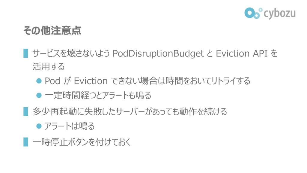 その他注意点 ▌サービスを壊さないよう PodDisruptionBudget と Evict...