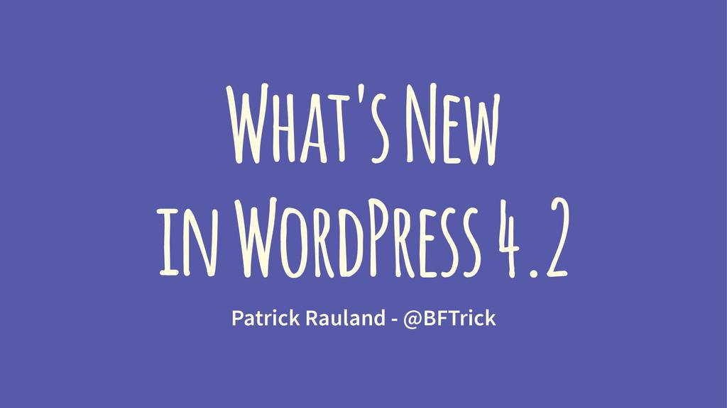 What's New in WordPress 4.2 Patrick Rauland - @...