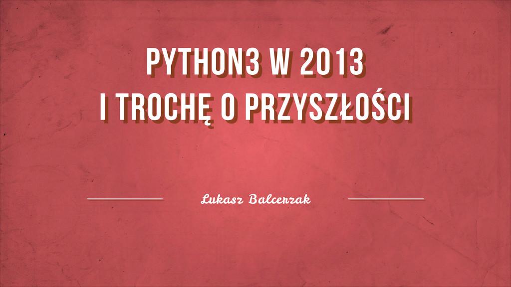 Lukasz Balcerzak python3 w 2013 i trochę o prz...