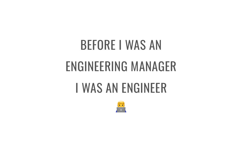 BEFORE I WAS AN ENGINEERING MANAGER I WAS AN EN...
