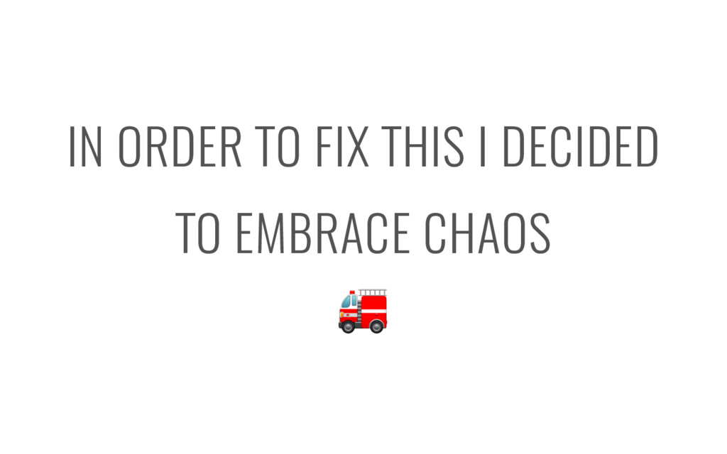 IN ORDER TO FIX THIS I DECIDED TO EMBRACE CHAOS