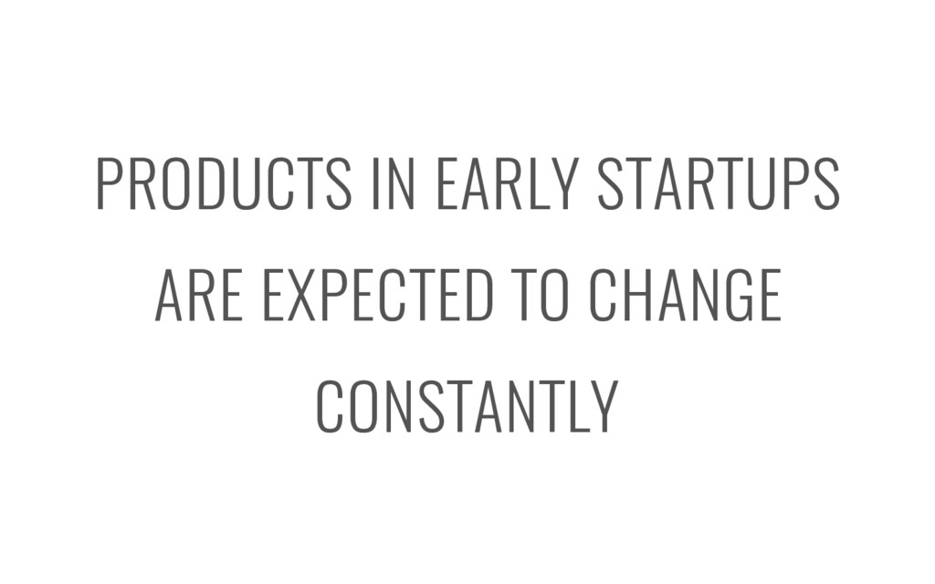 PRODUCTS IN EARLY STARTUPS ARE EXPECTED TO CHAN...