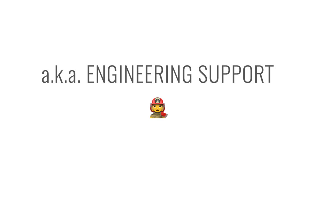 a.k.a. ENGINEERING SUPPORT -