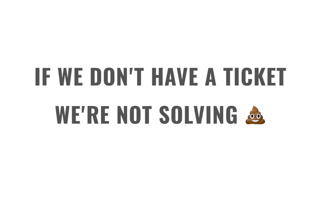 IF WE DON'T HAVE A TICKET WE'RE NOT SOLVING