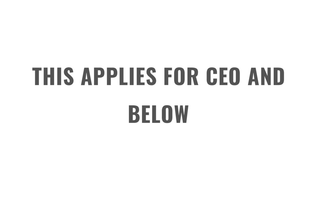 THIS APPLIES FOR CEO AND BELOW