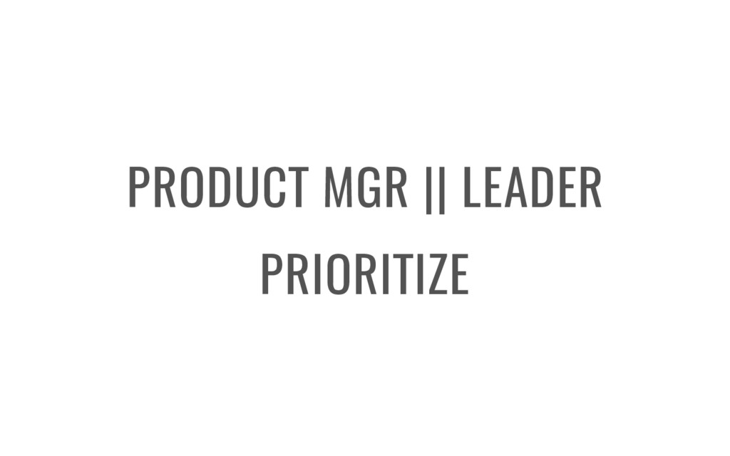PRODUCT MGR    LEADER PRIORITIZE