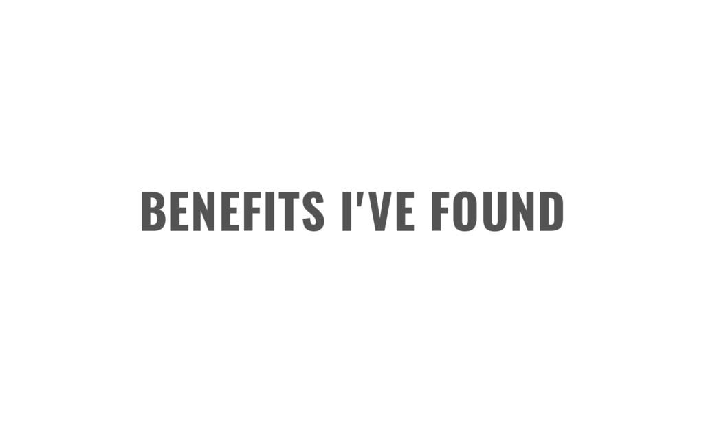 BENEFITS I'VE FOUND