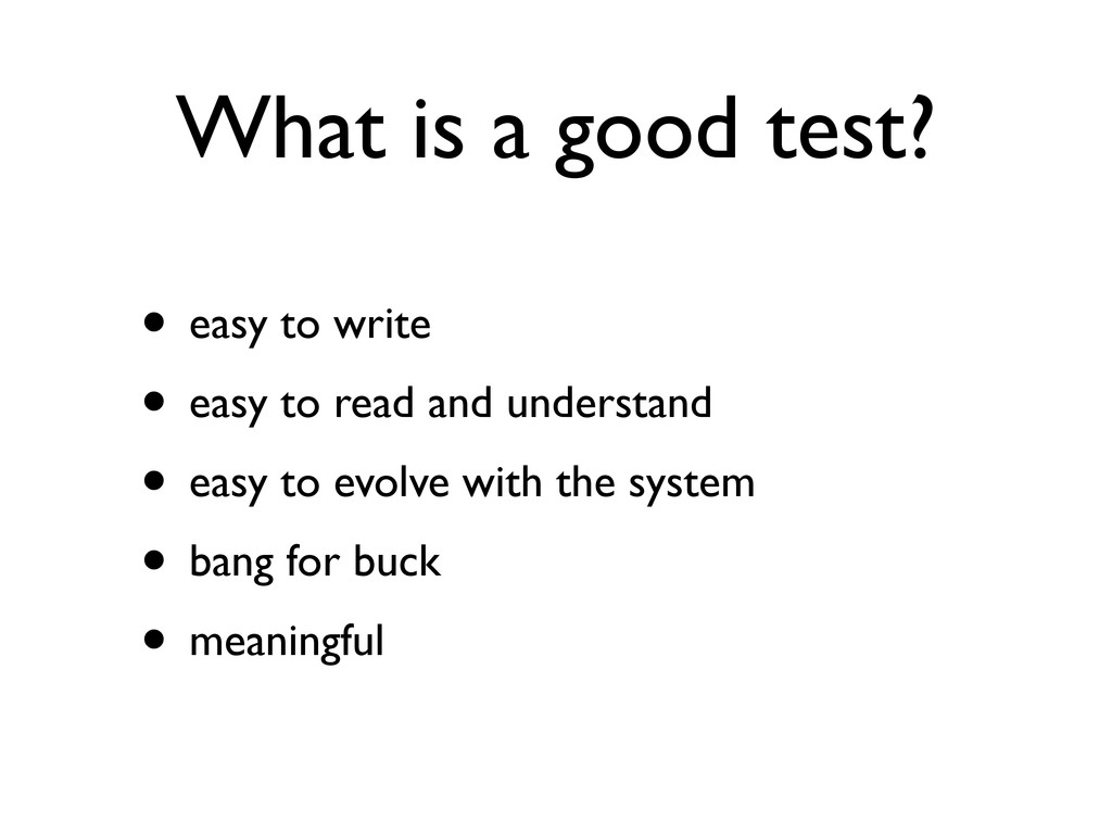 What is a good test? • easy to write • easy to ...