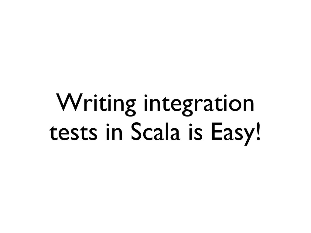 Writing integration tests in Scala is Easy!