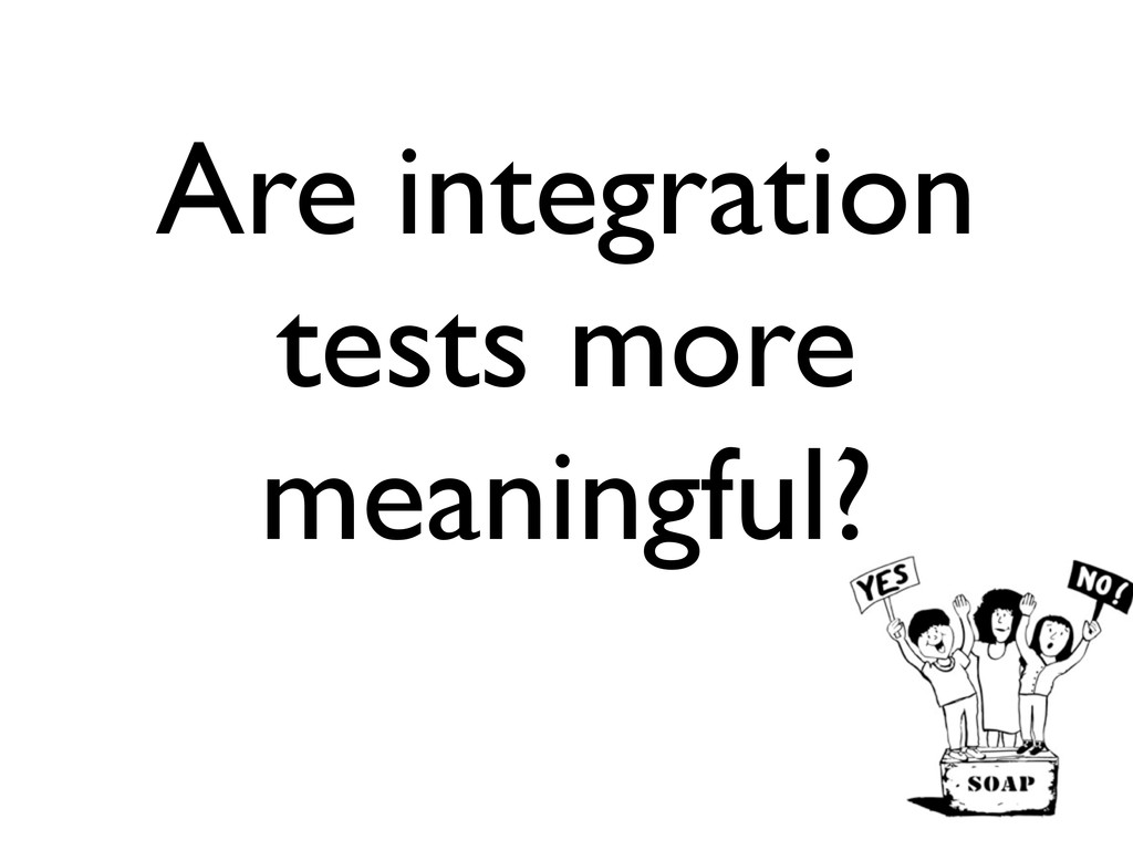 Are integration tests more meaningful?