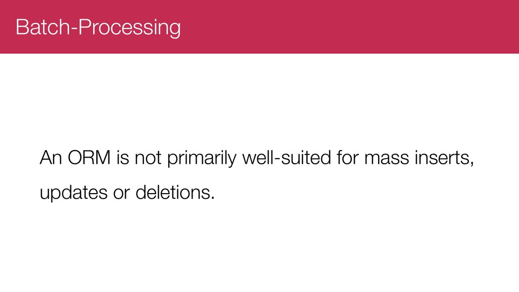 Batch-Processing An ORM is not primarily well-s...
