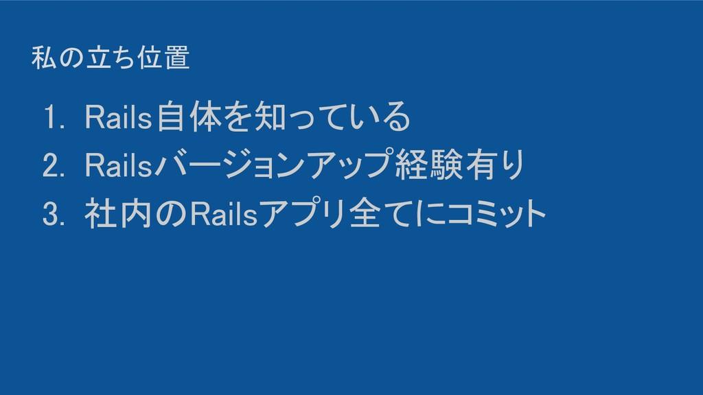 私の立ち位置 1. Rails自体を知っている 2. Railsバージョンアップ経験有り...