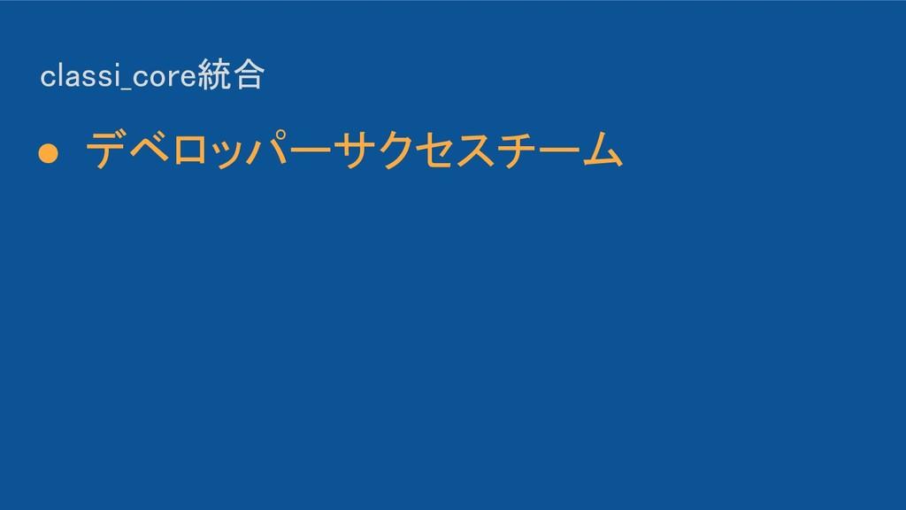 classi_core統合 ● デベロッパーサクセスチーム