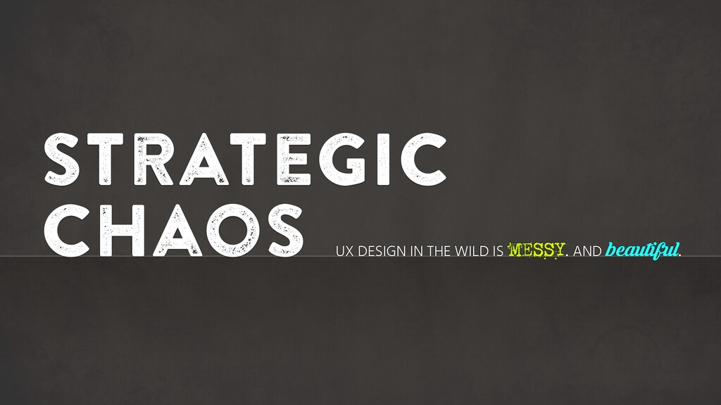Strategic chaos UX DESIGN IN THE WILD IS MESSY....