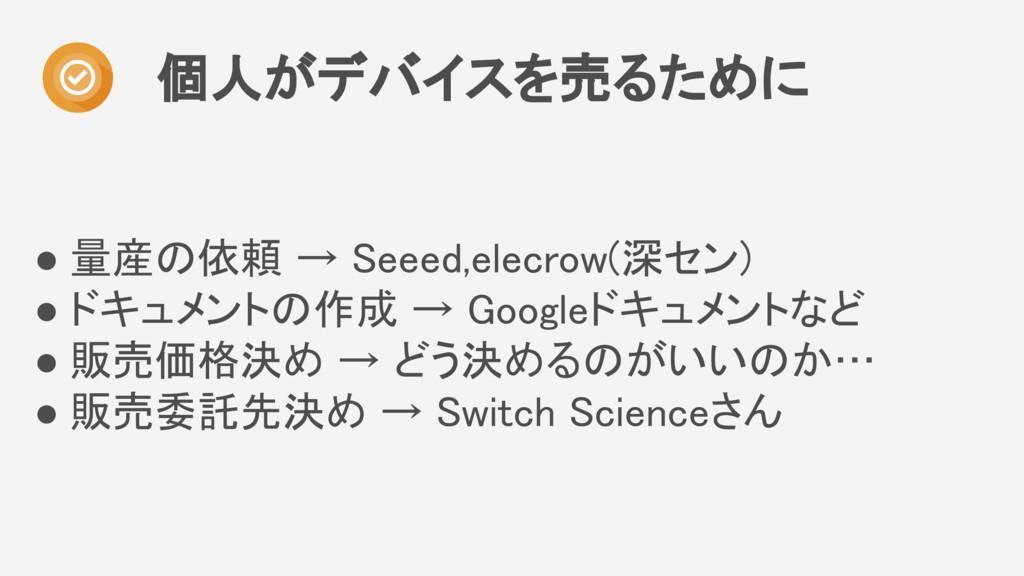 ● 量産の依頼 → Seeed,elecrow(深セン) ● ドキュメントの作成 → Goog...