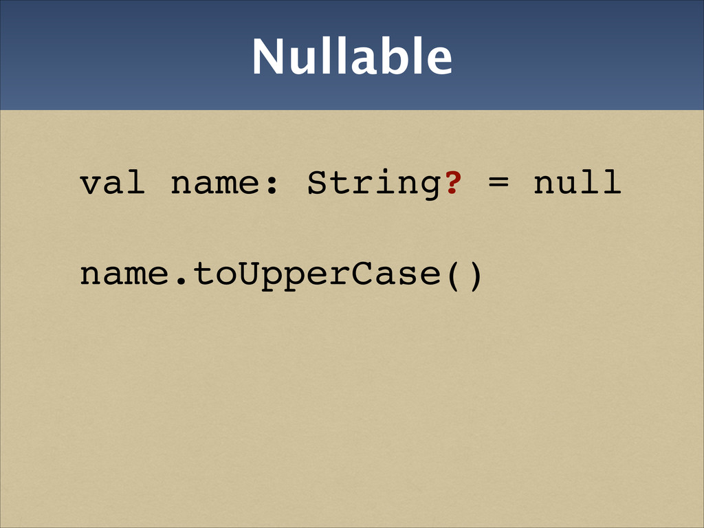 Nullable val name: String? = null! name.toUpper...