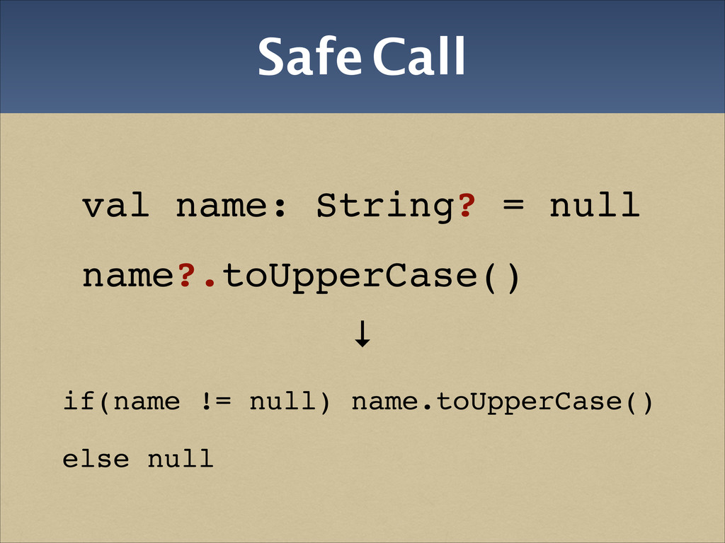 Safe Call ↓! if(name != null) name.toUpperCase(...