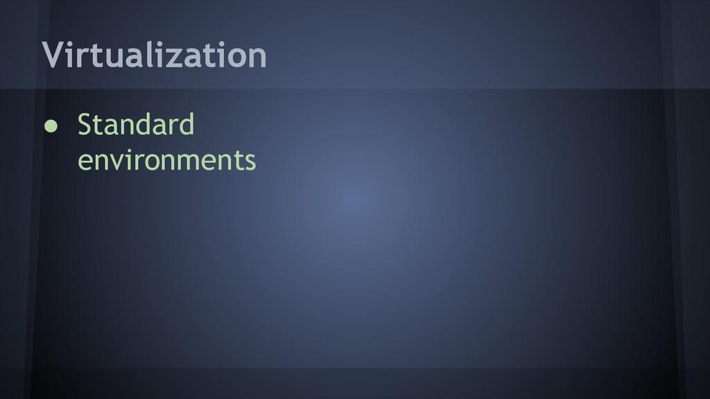 Virtualization ● Standard environments
