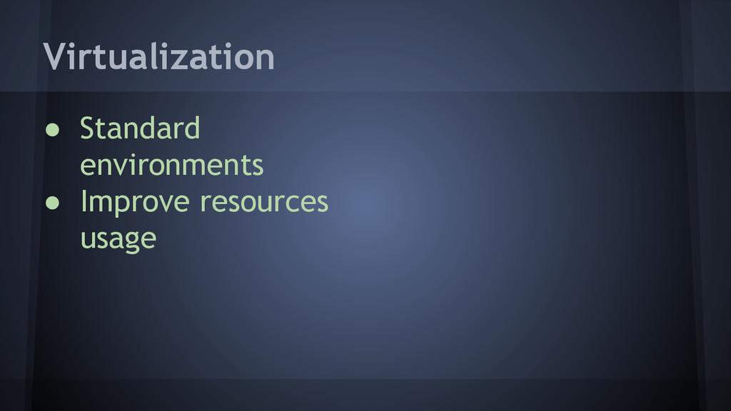 Virtualization ● Standard environments ● Improv...