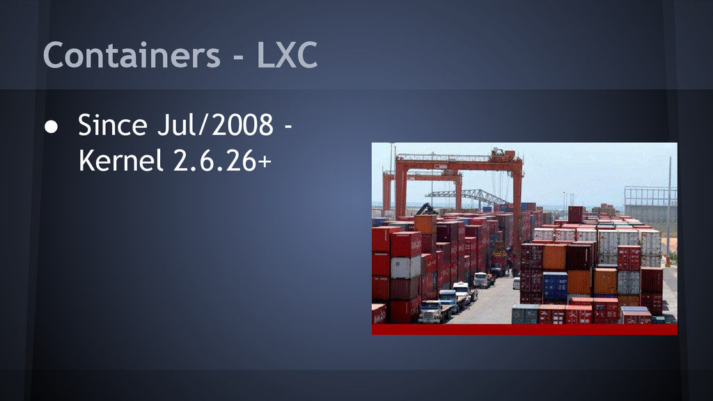 Containers - LXC ● Since Jul/2008 - Kernel 2.6....