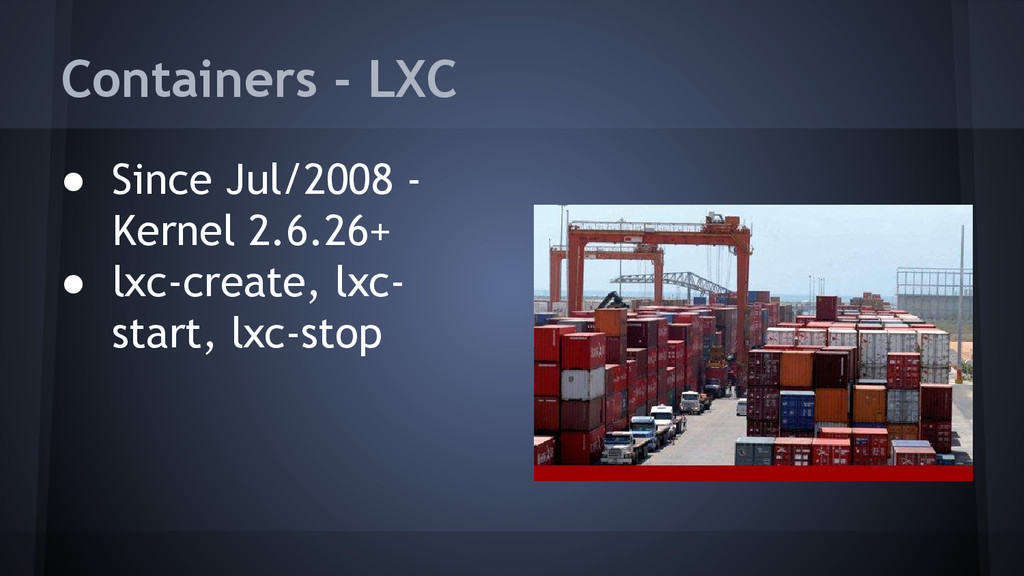 ● Since Jul/2008 - Kernel 2.6.26+ ● lxc-create,...