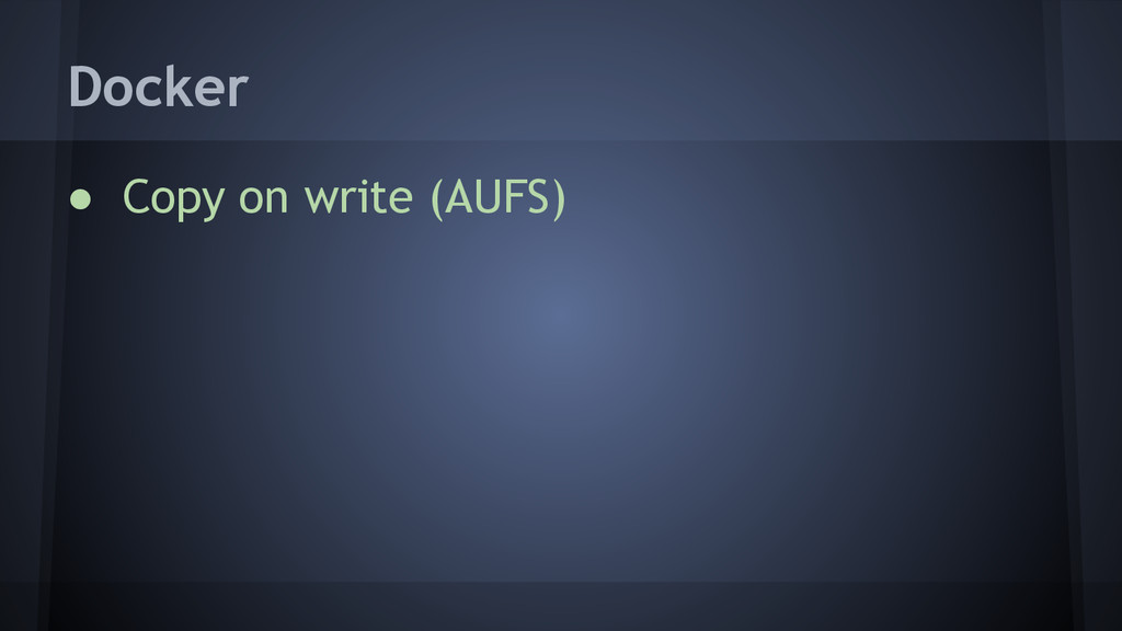 ● Copy on write (AUFS) Docker