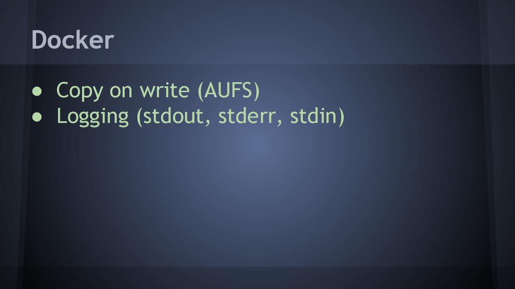● Copy on write (AUFS) ● Logging (stdout, stder...