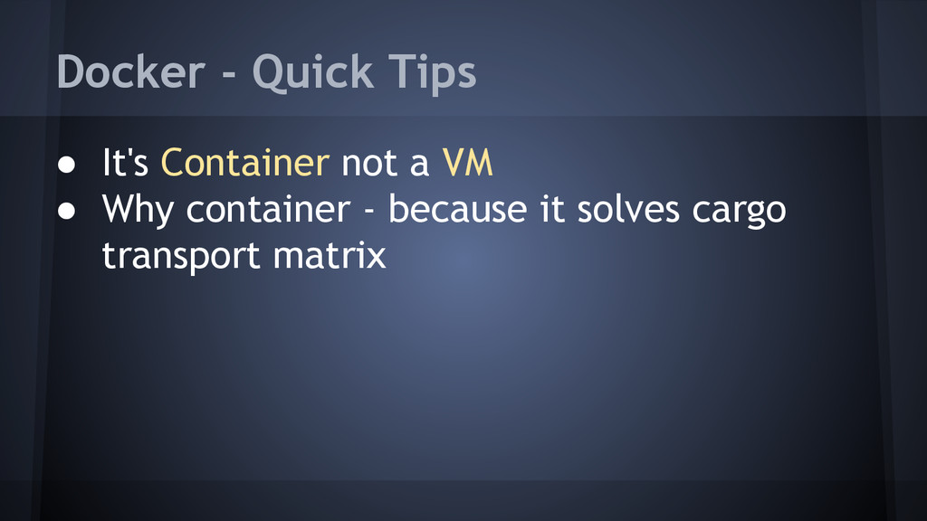 Docker - Quick Tips ● It's Container not a VM ●...