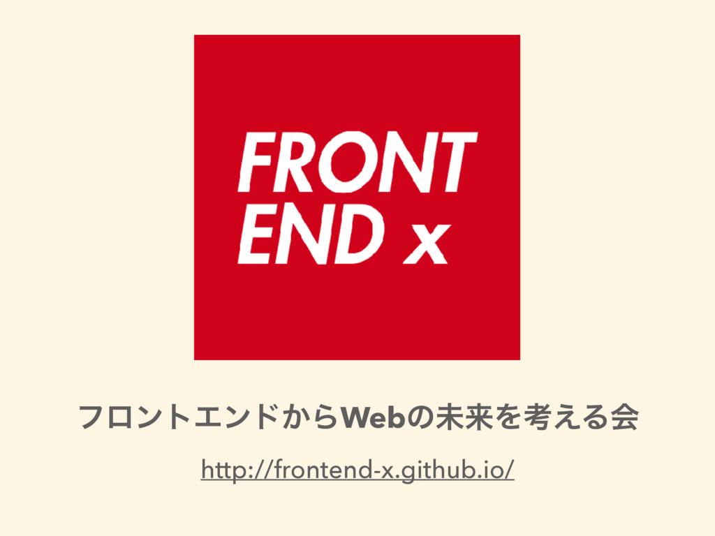 ϑϩϯτΤϯυ͔ΒWebͷະདྷΛߟ͑Δձ http://frontend-x.github.i...