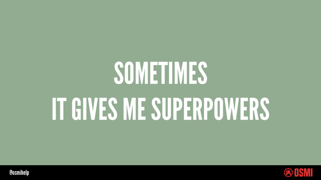 @osmihelp SOMETIMES IT GIVES ME SUPERPOWERS