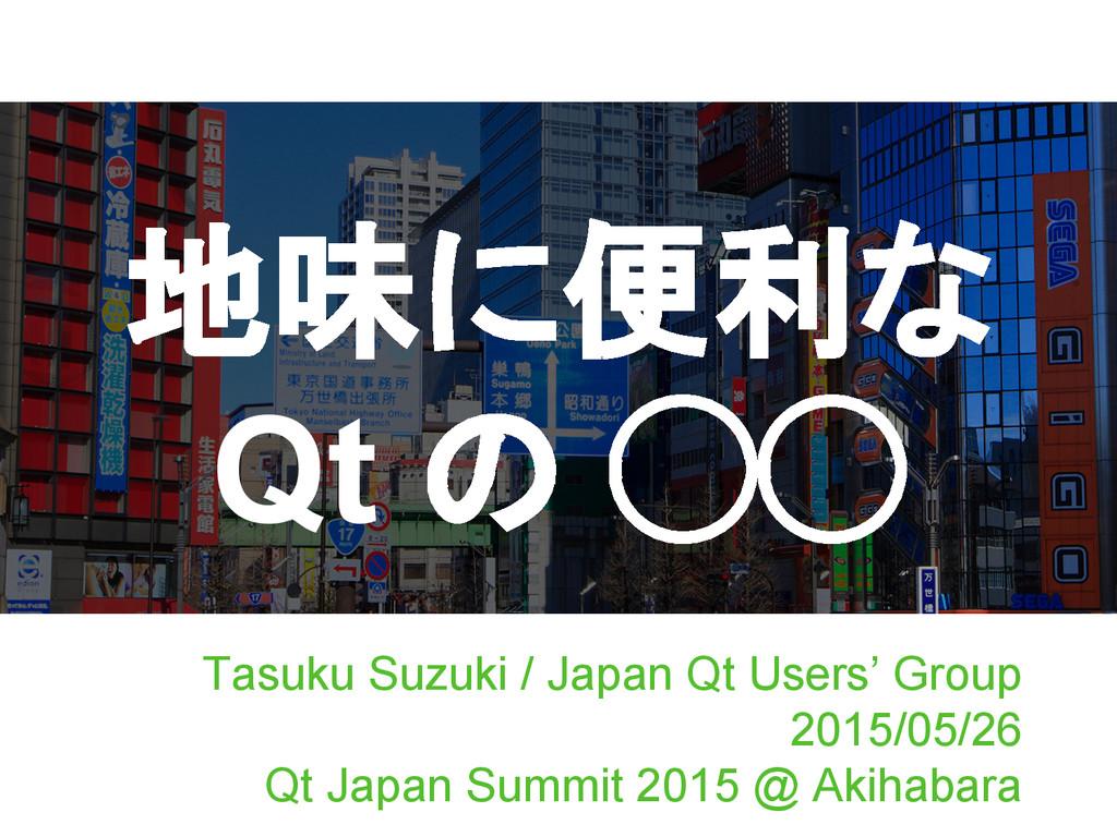 地味に便利な Qt の ◯◯ Tasuku Suzuki / Japan Qt Users' ...