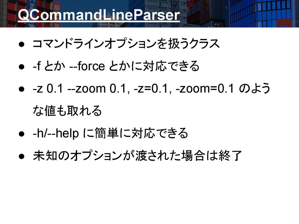 QCommandLineParser ● コマンドラインオプションを扱うクラス ● -f とか...