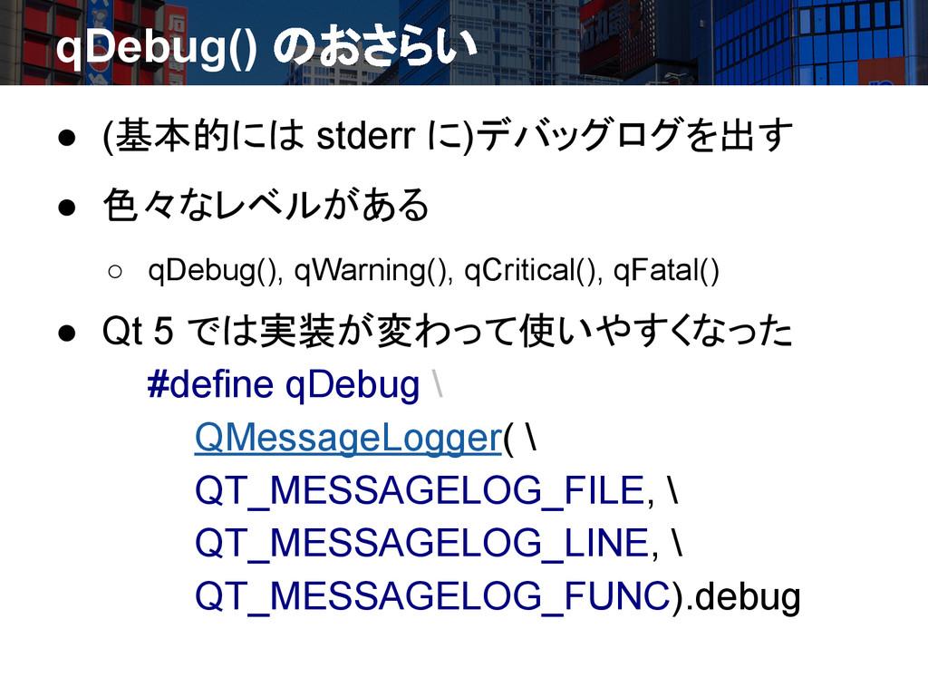 qDebug() のおさらい ● (基本的には stderr に)デバッグログを出す ● 色々...