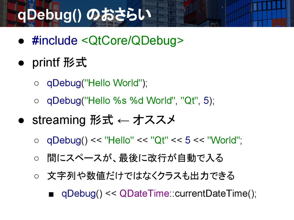 qDebug() のおさらい ● #include <QtCore/QDebug> ● pri...