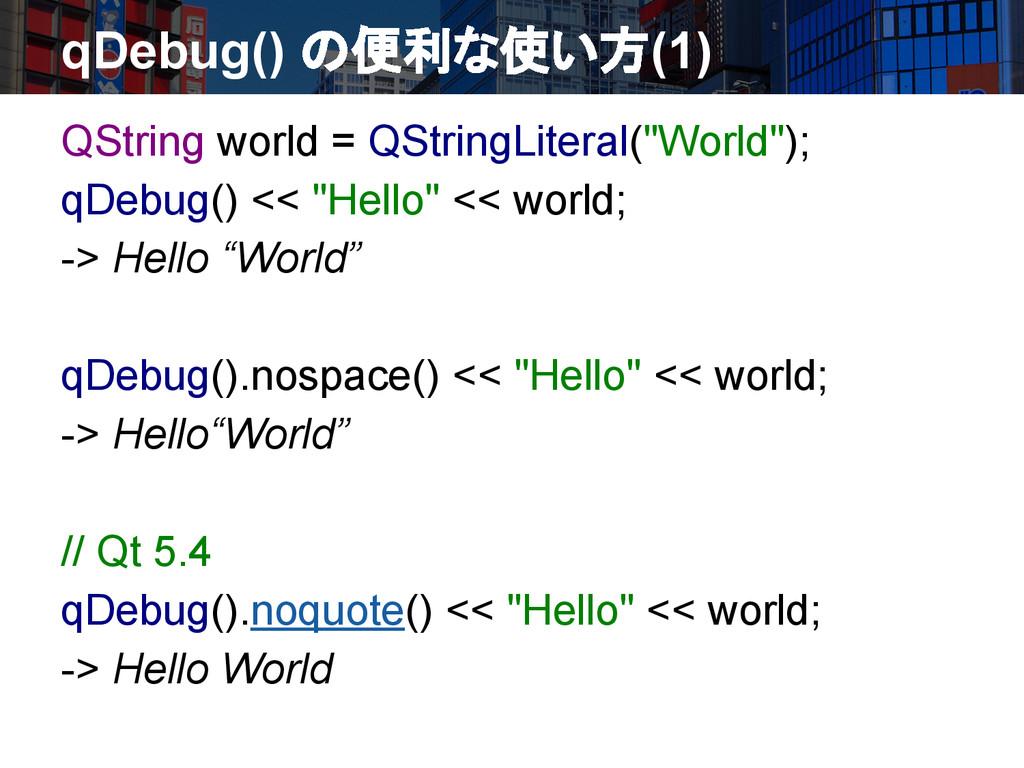 qDebug() の便利な使い方(1) QString world = QStringLite...